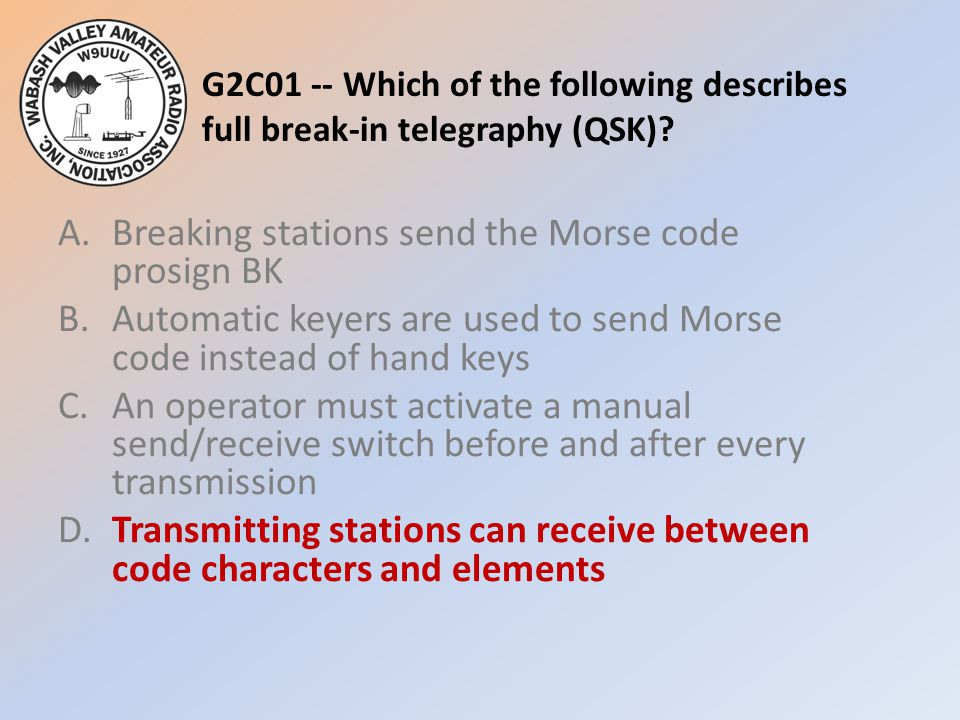 G2C01 -- Which of the following describes full break-in telegraphy (QSK)? A.Breaking stations send the Morse code prosign BK B.Automatic keyers are us
