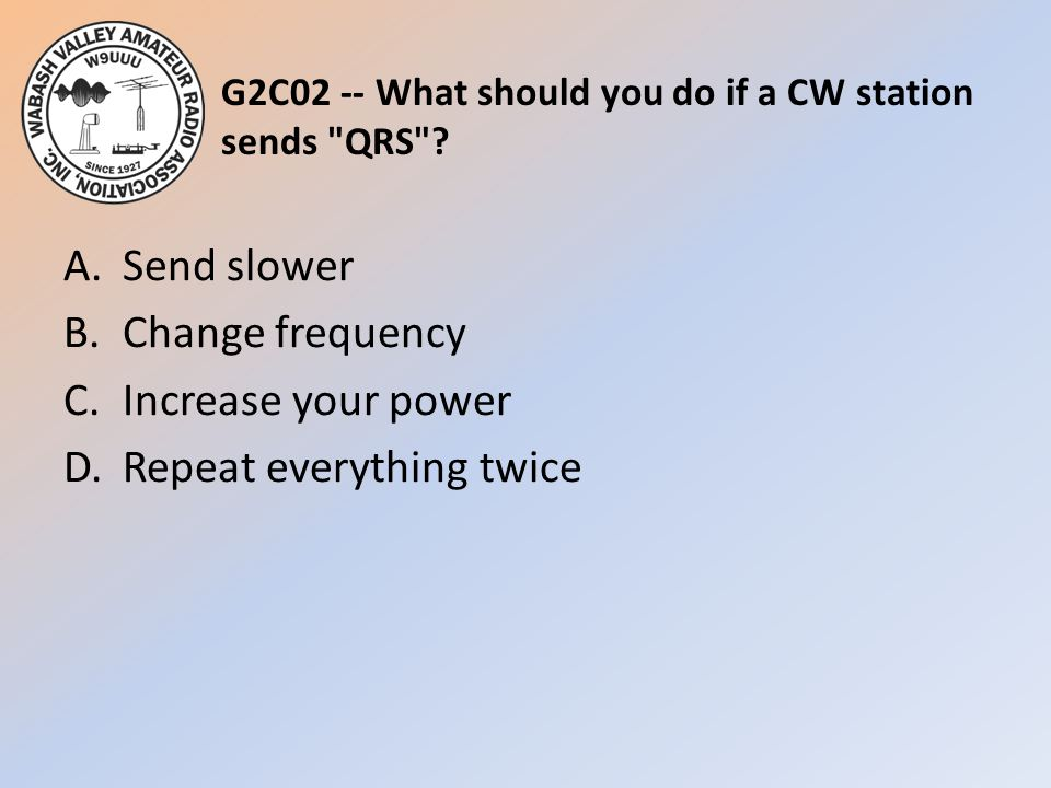G2C02 -- What should you do if a CW station sends QRS .