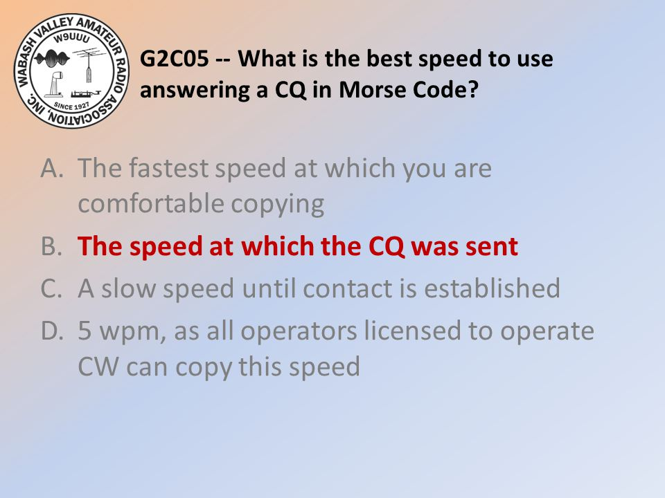 G2C05 -- What is the best speed to use answering a CQ in Morse Code? A.The fastest speed at which you are comfortable copying B.The speed at which the
