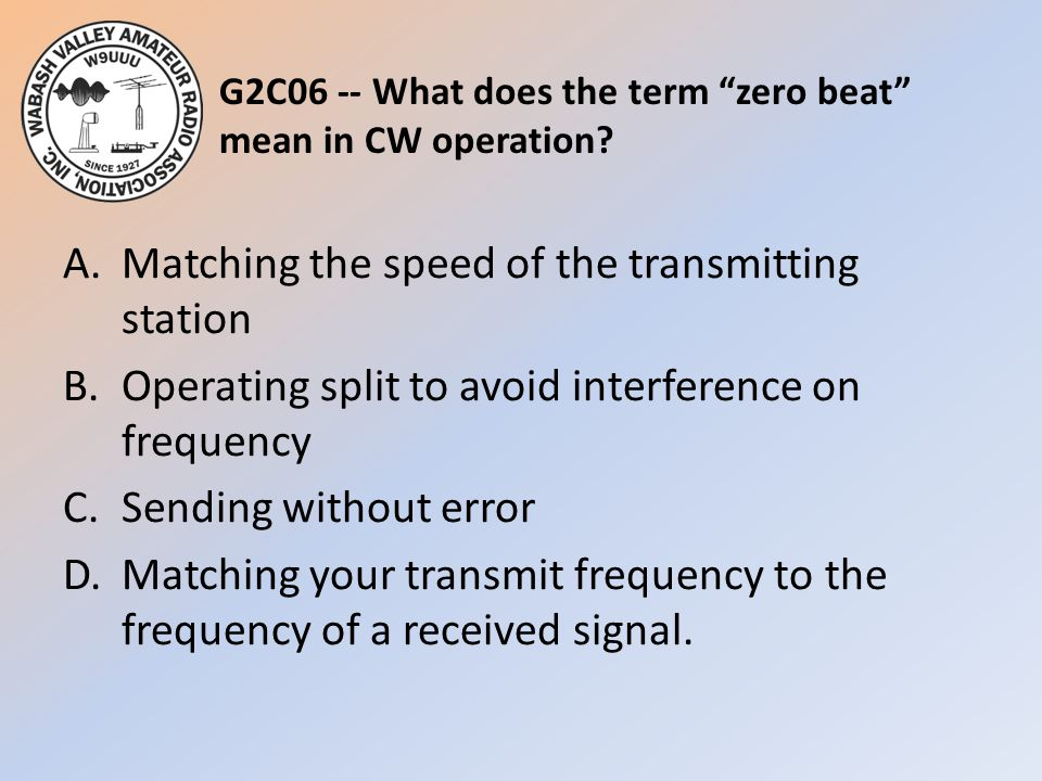 """G2C06 -- What does the term """"zero beat"""" mean in CW operation? A.Matching the speed of the transmitting station B.Operating split to avoid interference"""