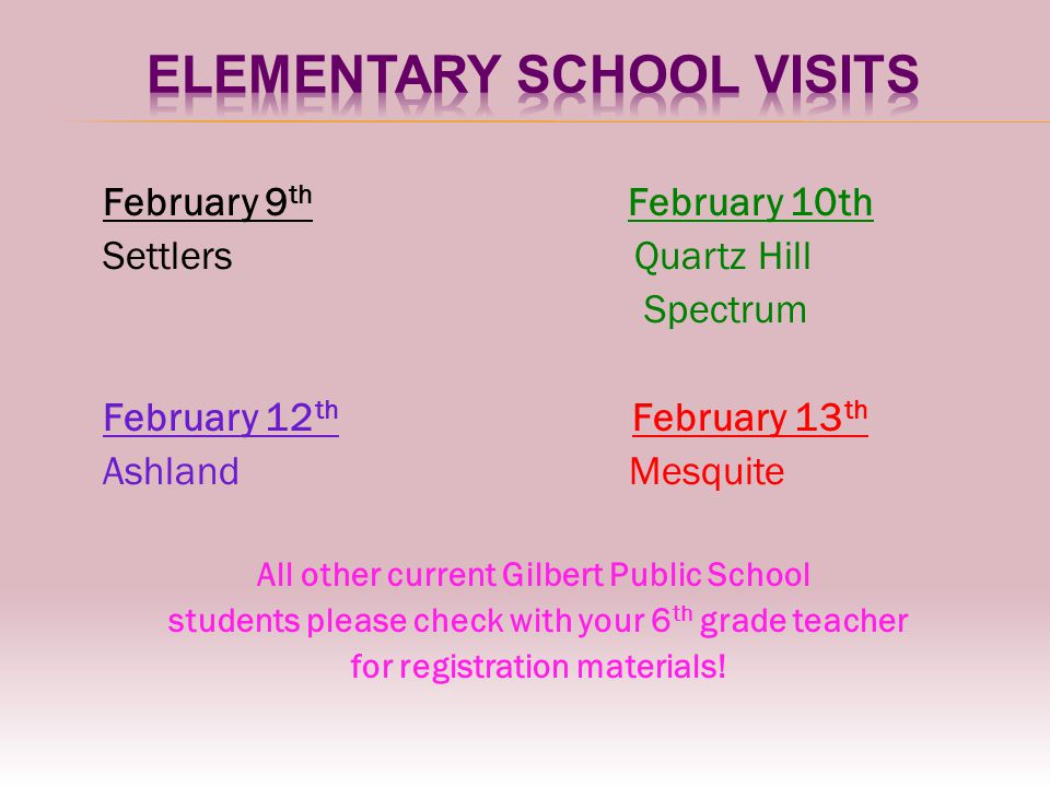 February 9 th February 10th Settlers Quartz Hill Spectrum February 12 th February 13 th Ashland Mesquite All other current Gilbert Public School students please check with your 6 th grade teacher for registration materials!
