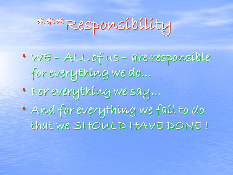 ***Responsibility WE – ALL of us – are responsible for everything we do… For everything we say… And for everything we fail to do that we SHOULD HAVE DONE .