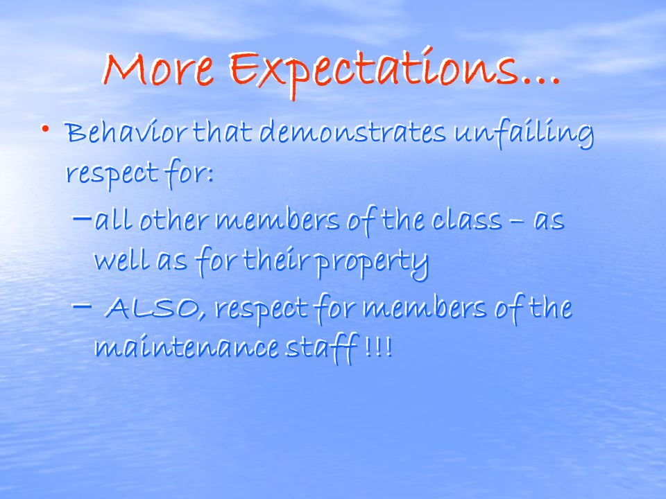 More Expectations… Behavior that demonstrates unfailing respect for: – – all other members of the class – as well as for their property – – ALSO, respect for members of the maintenance staff !!.