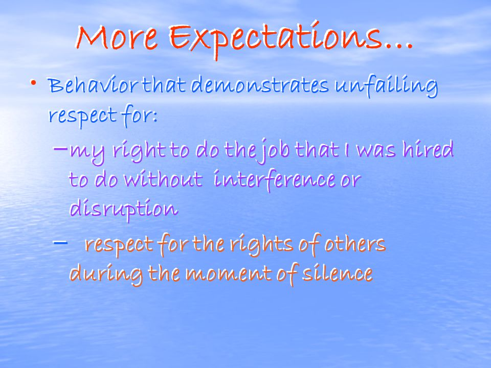More Expectations… Behavior that demonstrates unfailing respect for: – – all other members of the class – as well as for their property – – ALSO, resp