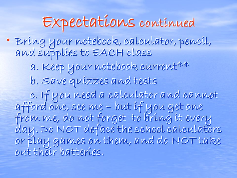 Expectations continued Bring your notebook, calculator, pencil, and supplies to EACH class a.