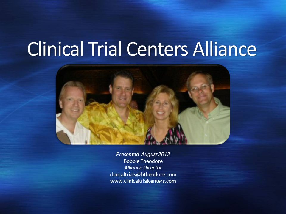 Clinical Trial Centers Alliance Presented August 2012 Bobbie Theodore Alliance Director clinicaltrials@btheodore.com www.clinicaltrialcenters.com