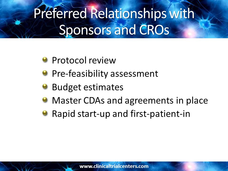 www.clinicaltrialcenters.com Preferred Relationships with Sponsors and CROs Protocol review Pre-feasibility assessment Budget estimates Master CDAs and agreements in place Rapid start-up and first-patient-in
