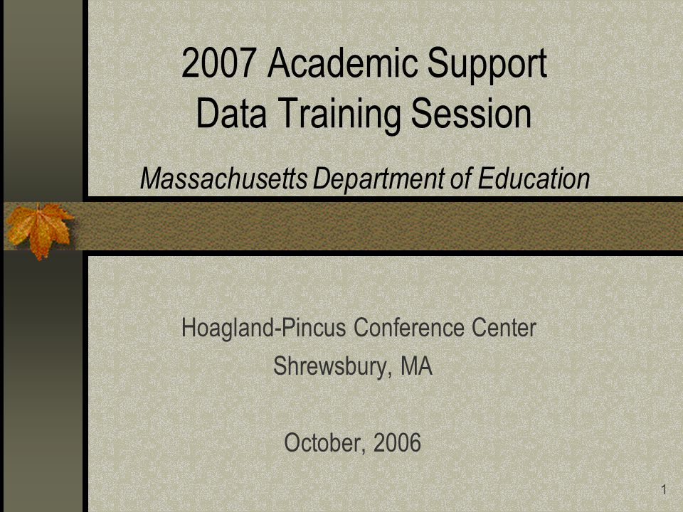 1 2007 Academic Support Data Training Session Massachusetts Department of Education Hoagland-Pincus Conference Center Shrewsbury, MA October, 2006