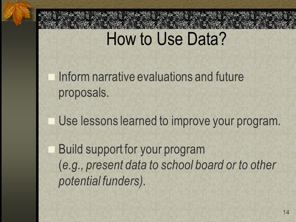14 How to Use Data. Inform narrative evaluations and future proposals.