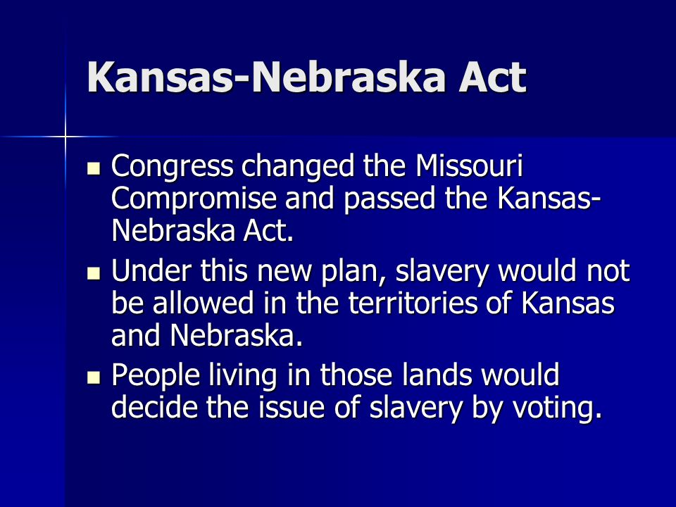 Kansas-Nebraska Act Congress changed the Missouri Compromise and passed the Kansas- Nebraska Act.
