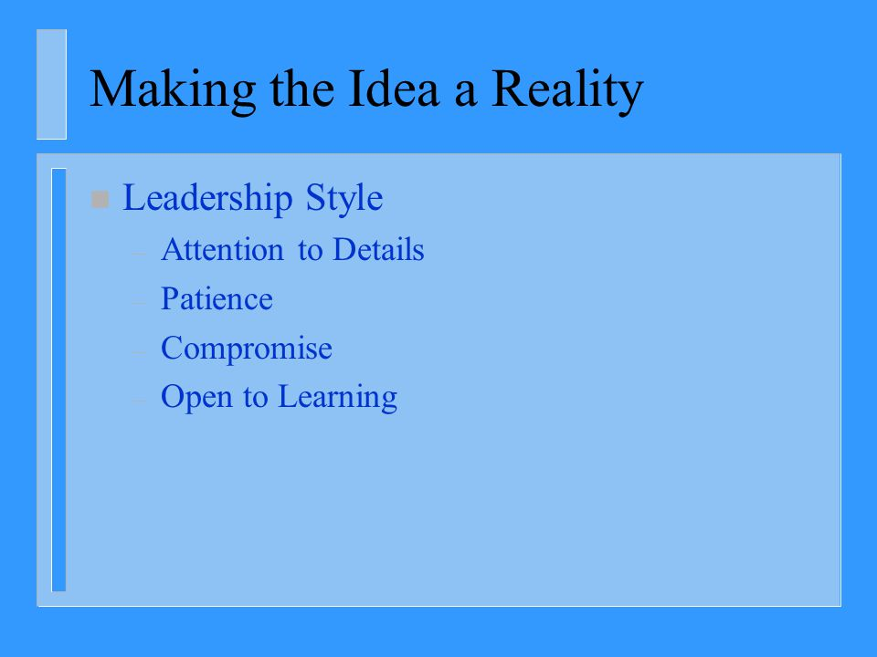 Making the Idea a Reality n Leadership Style – Attention to Details – Patience – Compromise – Open to Learning