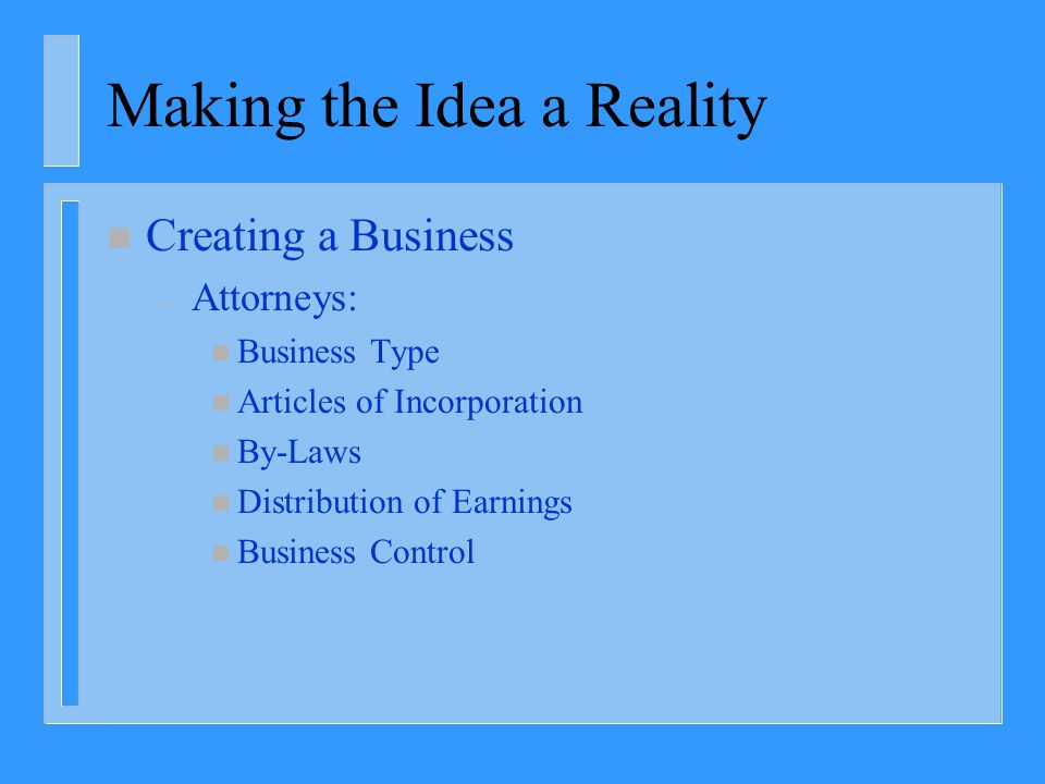 Making the Idea a Reality n Creating a Business – Attorneys: n Business Type n Articles of Incorporation n By-Laws n Distribution of Earnings n Busine