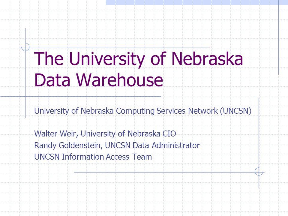 The University of Nebraska Data Warehouse University of Nebraska Computing Services Network (UNCSN) Walter Weir, University of Nebraska CIO Randy Goldenstein, UNCSN Data Administrator UNCSN Information Access Team