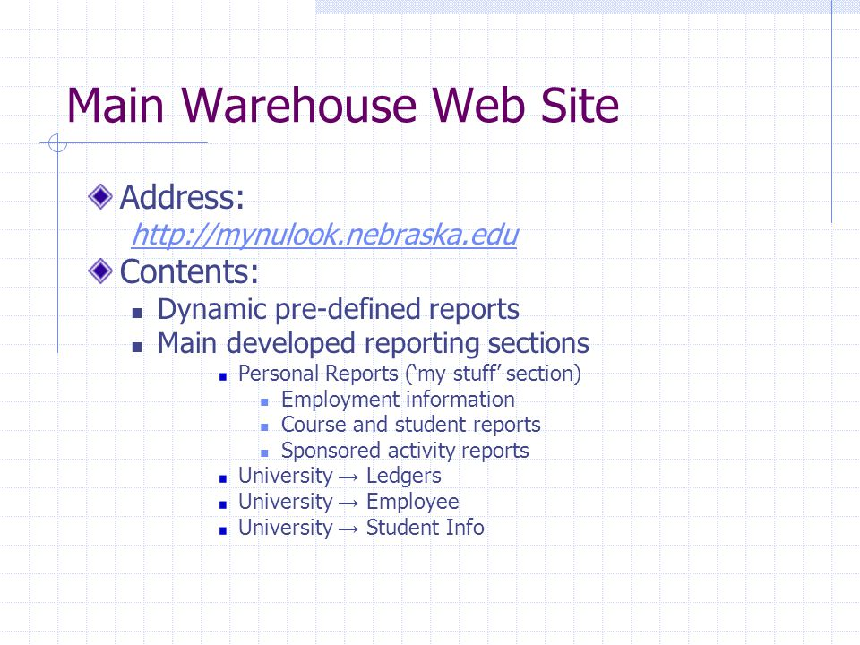 Main Warehouse Web Site Address: http://mynulook.nebraska.edu Contents: Dynamic pre-defined reports Main developed reporting sections Personal Reports ('my stuff' section) Employment information Course and student reports Sponsored activity reports University → Ledgers University → Employee University → Student Info
