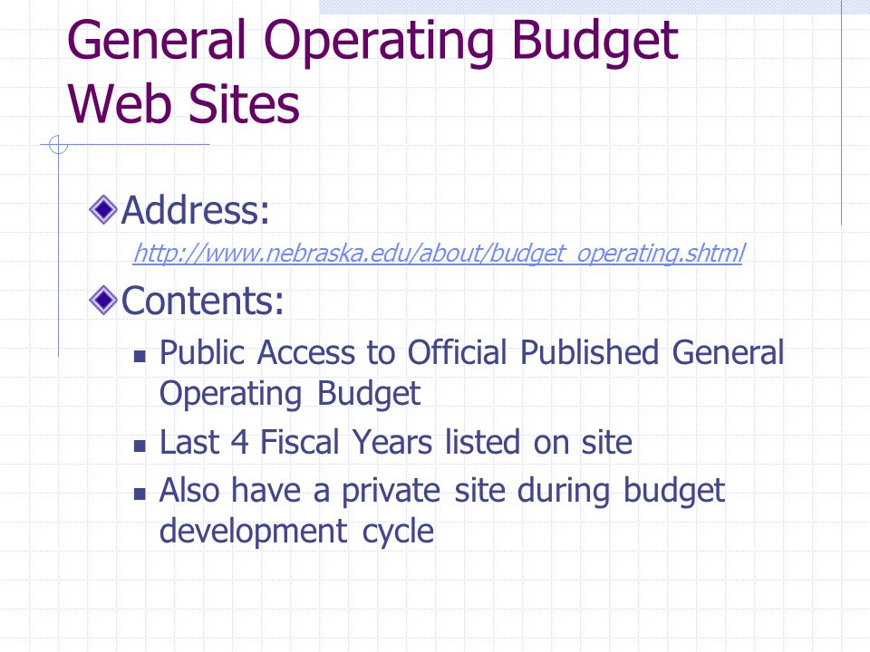 General Operating Budget Web Sites Address: http://www.nebraska.edu/about/budget_operating.shtml Contents: Public Access to Official Published General Operating Budget Last 4 Fiscal Years listed on site Also have a private site during budget development cycle