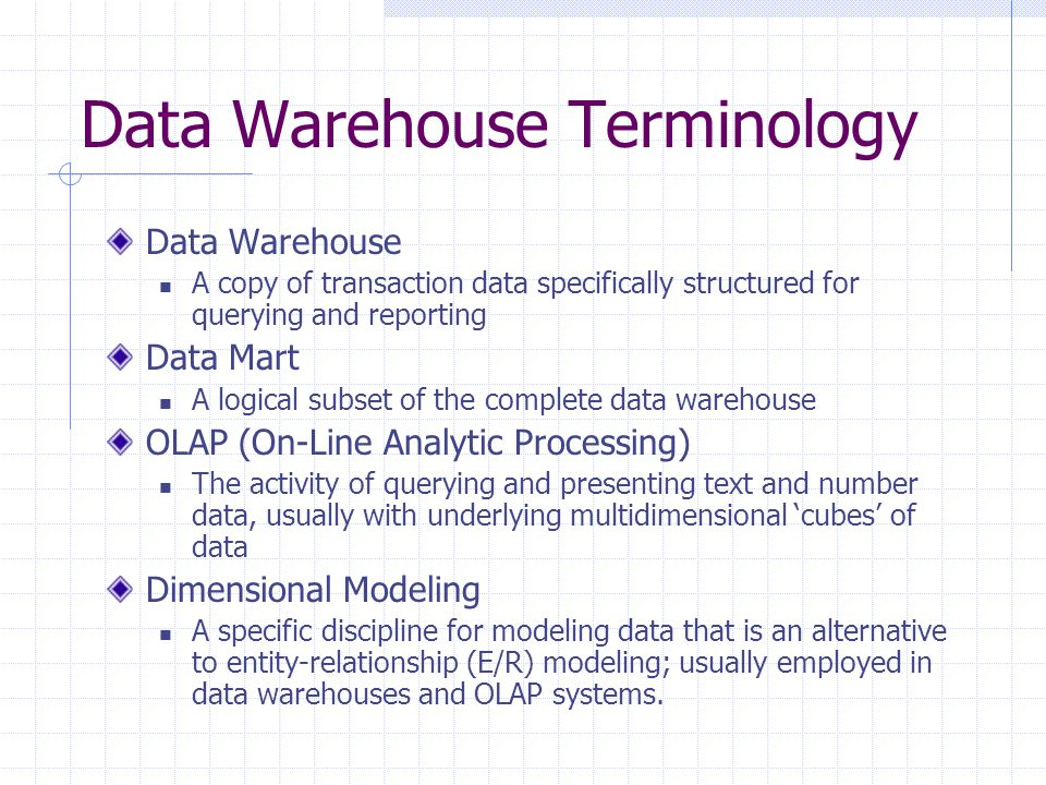 Data Warehouse Terminology Data Warehouse A copy of transaction data specifically structured for querying and reporting Data Mart A logical subset of the complete data warehouse OLAP (On-Line Analytic Processing) The activity of querying and presenting text and number data, usually with underlying multidimensional 'cubes' of data Dimensional Modeling A specific discipline for modeling data that is an alternative to entity-relationship (E/R) modeling; usually employed in data warehouses and OLAP systems.