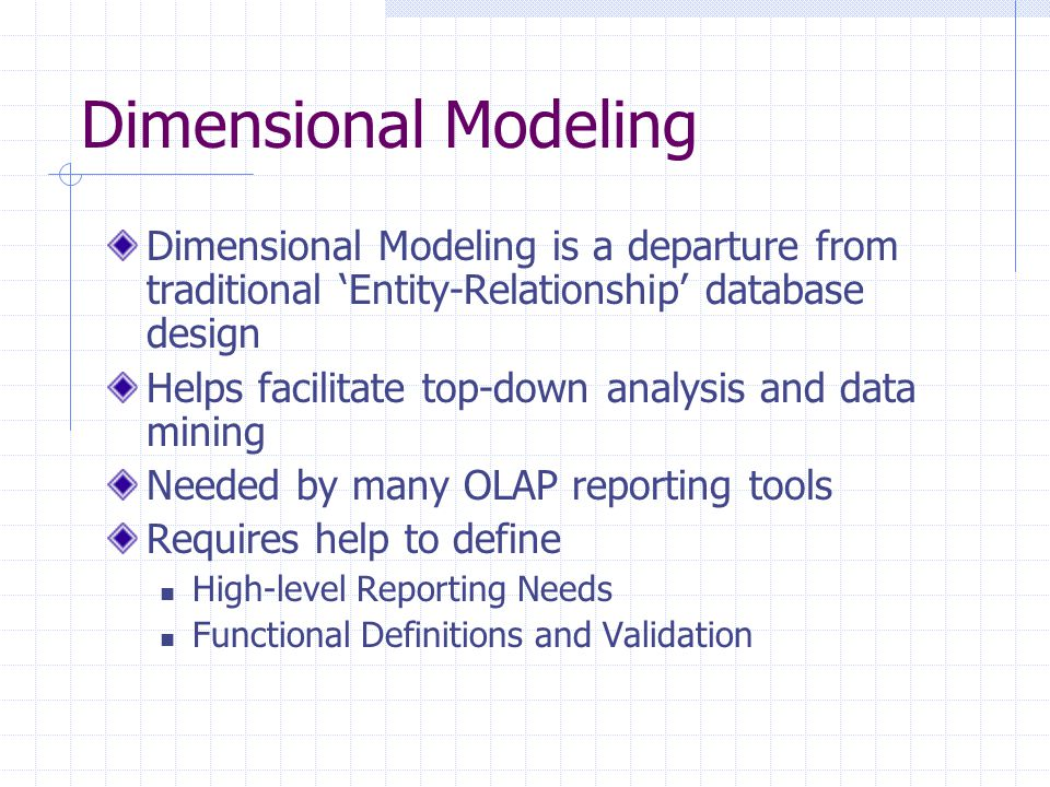 Dimensional Modeling Dimensional Modeling is a departure from traditional 'Entity-Relationship' database design Helps facilitate top-down analysis and data mining Needed by many OLAP reporting tools Requires help to define High-level Reporting Needs Functional Definitions and Validation