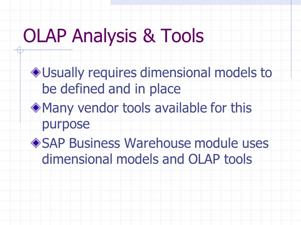 OLAP Analysis & Tools Usually requires dimensional models to be defined and in place Many vendor tools available for this purpose SAP Business Warehouse module uses dimensional models and OLAP tools
