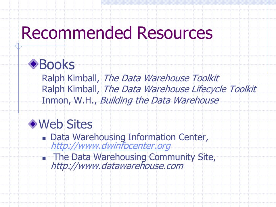 Recommended Resources Books Ralph Kimball, The Data Warehouse Toolkit Ralph Kimball, The Data Warehouse Lifecycle Toolkit Inmon, W.H., Building the Data Warehouse Web Sites Data Warehousing Information Center, http://www.dwinfocenter.org http://www.dwinfocenter.org The Data Warehousing Community Site, http://www.datawarehouse.com