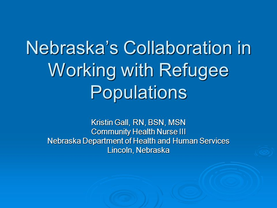 Nebraska's Collaboration in Working with Refugee Populations Kristin Gall, RN, BSN, MSN Community Health Nurse III Nebraska Department of Health and Human Services Lincoln, Nebraska