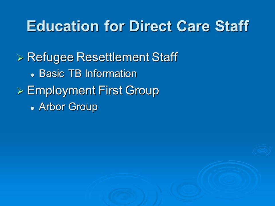 Education for Direct Care Staff  Refugee Resettlement Staff Basic TB Information Basic TB Information  Employment First Group Arbor Group Arbor Group