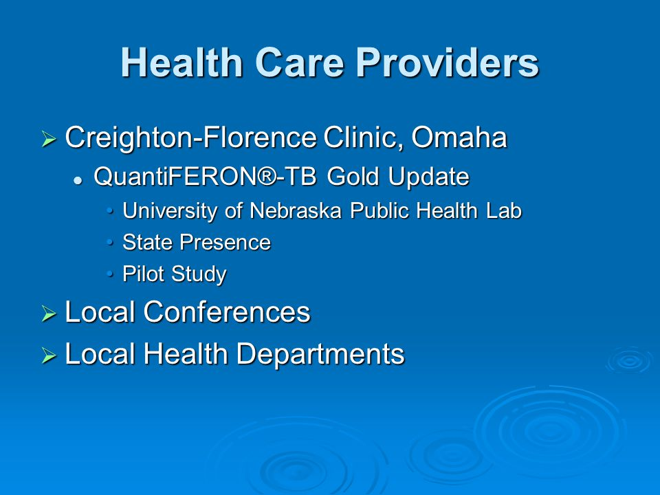 Health Care Providers  Creighton-Florence Clinic, Omaha QuantiFERON®-TB Gold Update QuantiFERON®-TB Gold Update University of Nebraska Public Health LabUniversity of Nebraska Public Health Lab State PresenceState Presence Pilot StudyPilot Study  Local Conferences  Local Health Departments