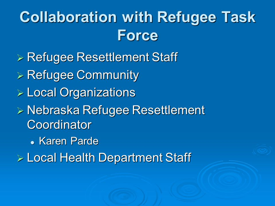 Collaboration with Refugee Task Force  Refugee Resettlement Staff  Refugee Community  Local Organizations  Nebraska Refugee Resettlement Coordinator Karen Parde Karen Parde  Local Health Department Staff