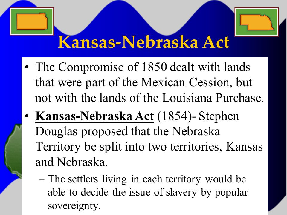 Kansas-Nebraska Act The Compromise of 1850 dealt with lands that were part of the Mexican Cession, but not with the lands of the Louisiana Purchase.