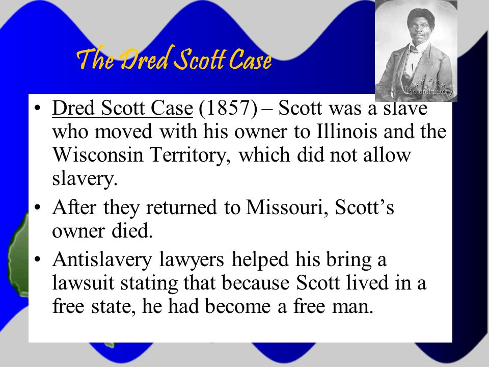 The Dred Scott Case Dred Scott Case (1857) – Scott was a slave who moved with his owner to Illinois and the Wisconsin Territory, which did not allow slavery.