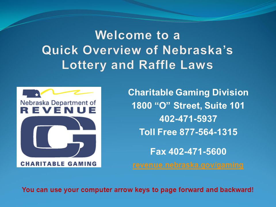 Charitable Gaming Division 1800 O Street, Suite 101 402-471-5937 Toll Free 877-564-1315 Fax 402-471-5600 revenue.nebraska.gov/gaming You can use your computer arrow keys to page forward and backward!