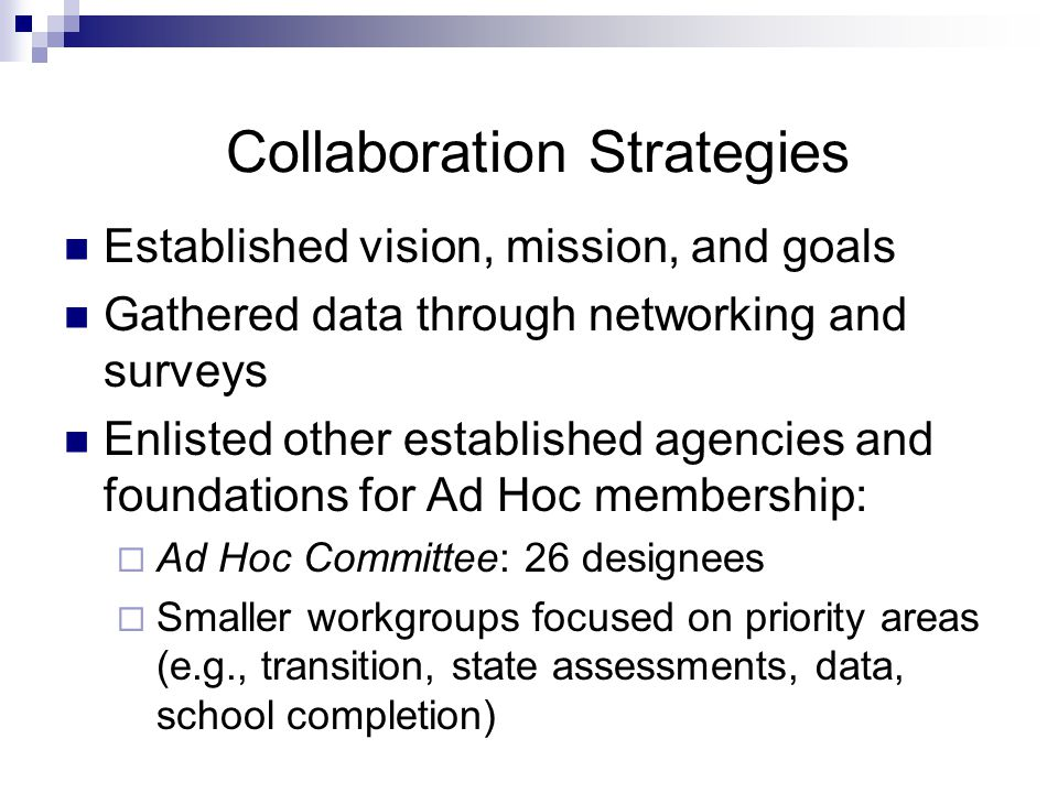 Collaboration Strategies Established vision, mission, and goals Gathered data through networking and surveys Enlisted other established agencies and foundations for Ad Hoc membership:  Ad Hoc Committee: 26 designees  Smaller workgroups focused on priority areas (e.g., transition, state assessments, data, school completion)