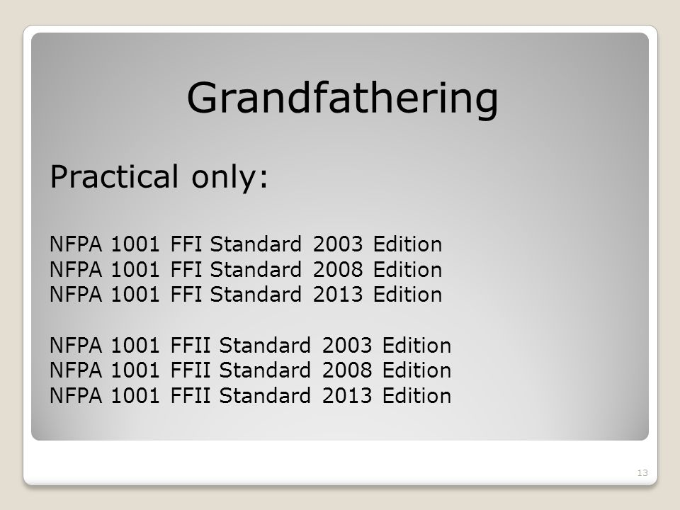 Grandfathering Practical only: NFPA 1001 FFI Standard 2003 Edition NFPA 1001 FFI Standard 2008 Edition NFPA 1001 FFI Standard 2013 Edition NFPA 1001 FFII Standard 2003 Edition NFPA 1001 FFII Standard 2008 Edition NFPA 1001 FFII Standard 2013 Edition 13