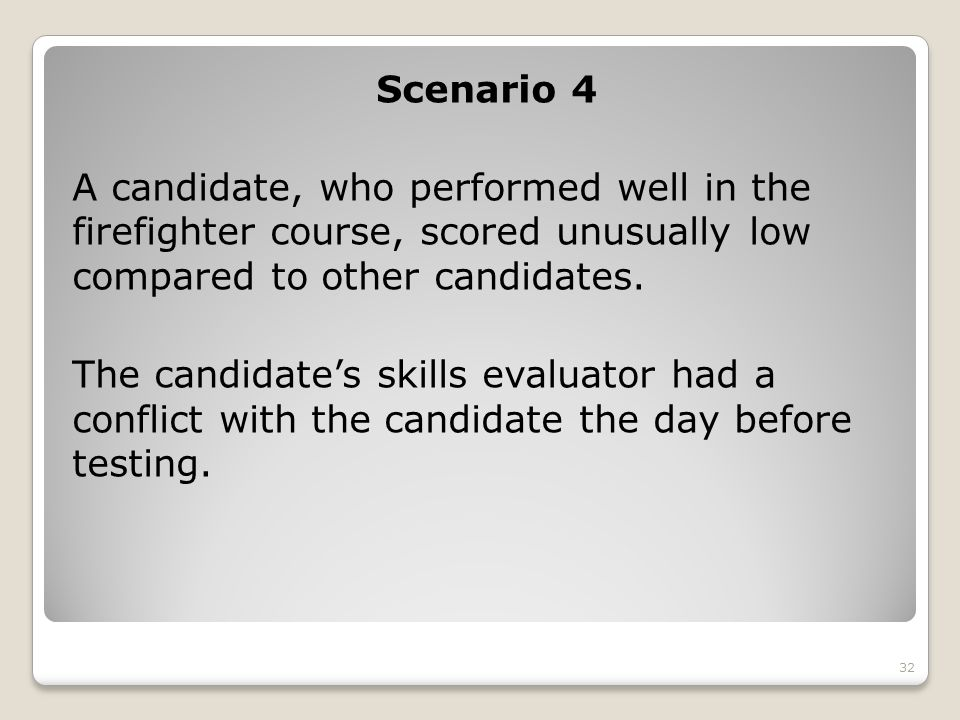 Scenario 4 A candidate, who performed well in the firefighter course, scored unusually low compared to other candidates.