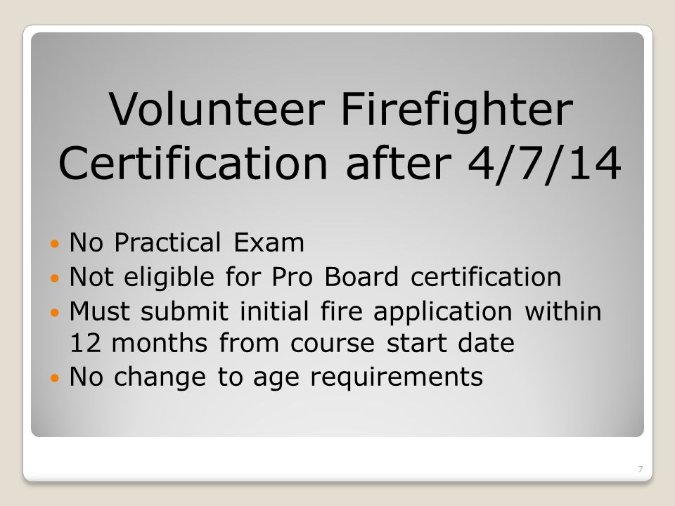 Volunteer Firefighter Certification after 4/7/14 No Practical Exam Not eligible for Pro Board certification Must submit initial fire application within 12 months from course start date No change to age requirements 7