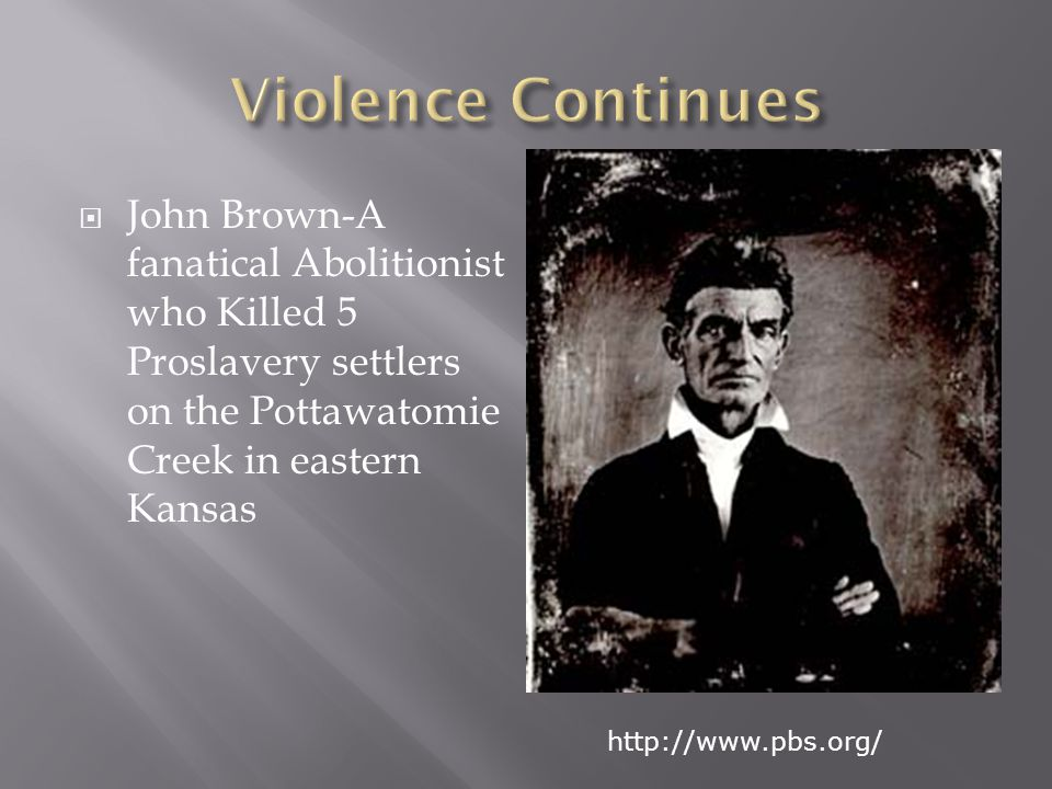  John Brown-A fanatical Abolitionist who Killed 5 Proslavery settlers on the Pottawatomie Creek in eastern Kansas http://www.pbs.org/