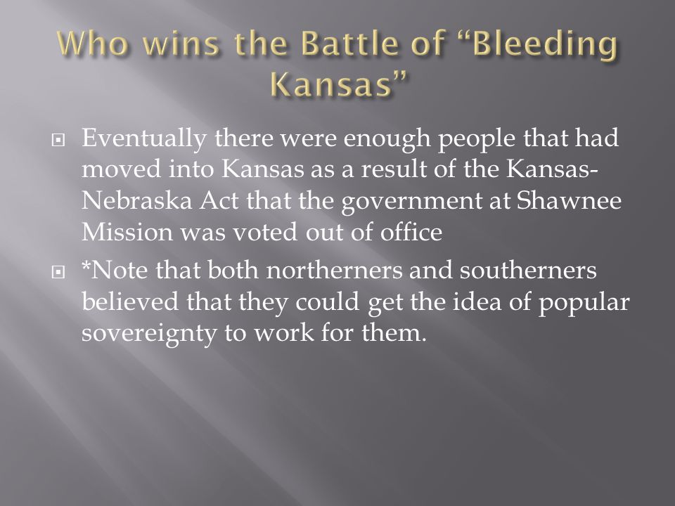  Eventually there were enough people that had moved into Kansas as a result of the Kansas- Nebraska Act that the government at Shawnee Mission was voted out of office  *Note that both northerners and southerners believed that they could get the idea of popular sovereignty to work for them.