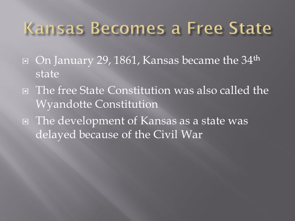  On January 29, 1861, Kansas became the 34 th state  The free State Constitution was also called the Wyandotte Constitution  The development of Kansas as a state was delayed because of the Civil War