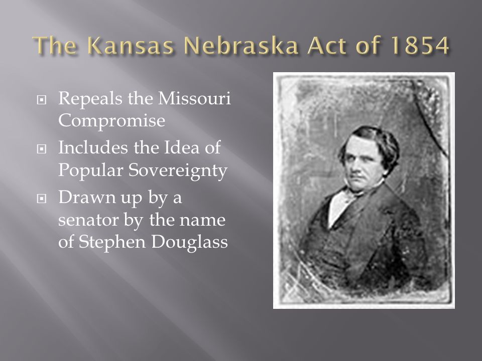  Repeals the Missouri Compromise  Includes the Idea of Popular Sovereignty  Drawn up by a senator by the name of Stephen Douglass