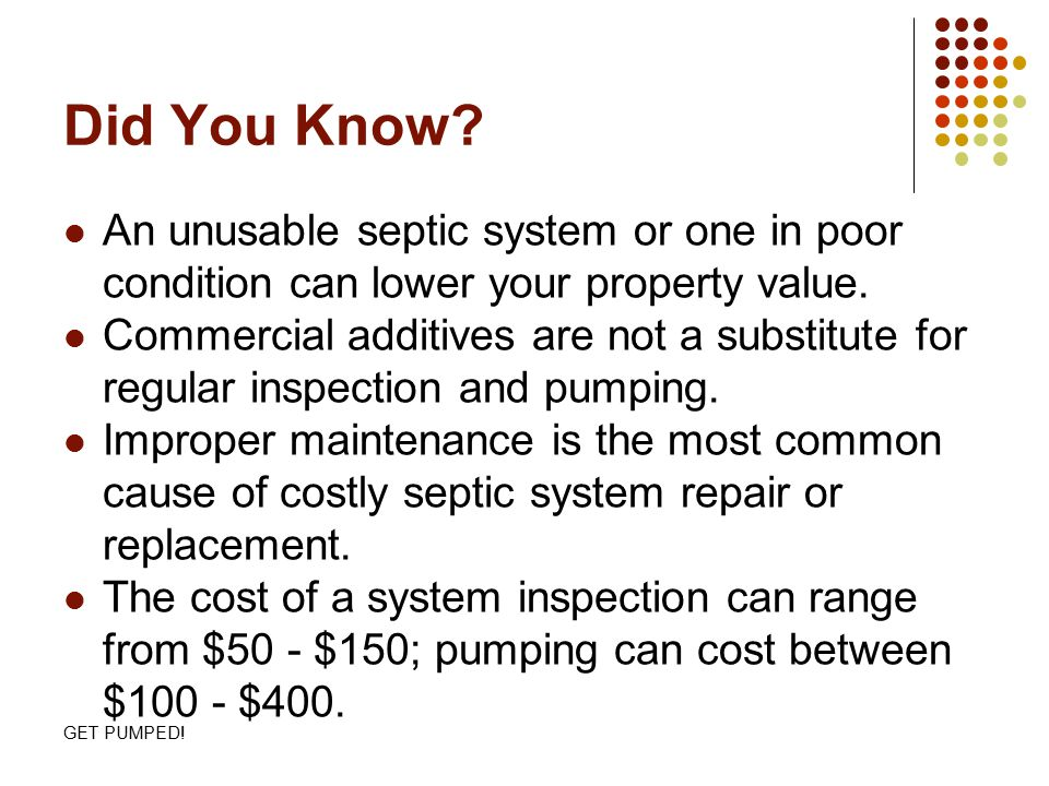 GET PUMPED! Did You Know? An unusable septic system or one in poor condition can lower your property value. Commercial additives are not a substitute