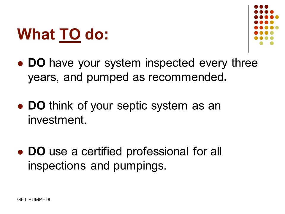 GET PUMPED! What TO do: DO have your system inspected every three years, and pumped as recommended. DO think of your septic system as an investment. D