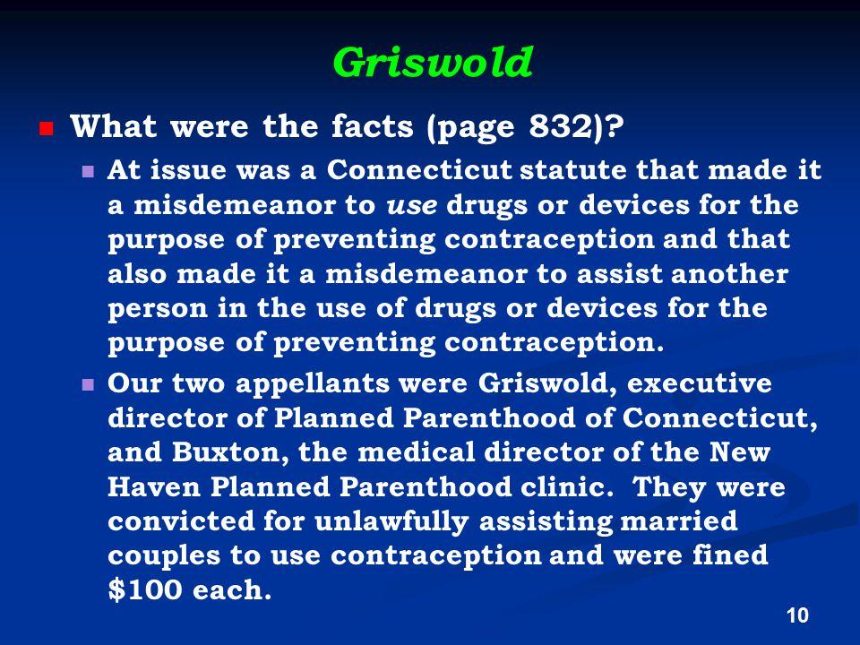 Griswold What were the facts (page 832)? At issue was a Connecticut statute that made it a misdemeanor to use drugs or devices for the purpose of prev