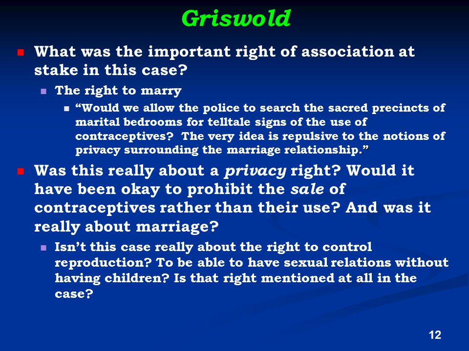 "Griswold What was the important right of association at stake in this case? The right to marry."" ""Would we allow the police to search the sacred preci"