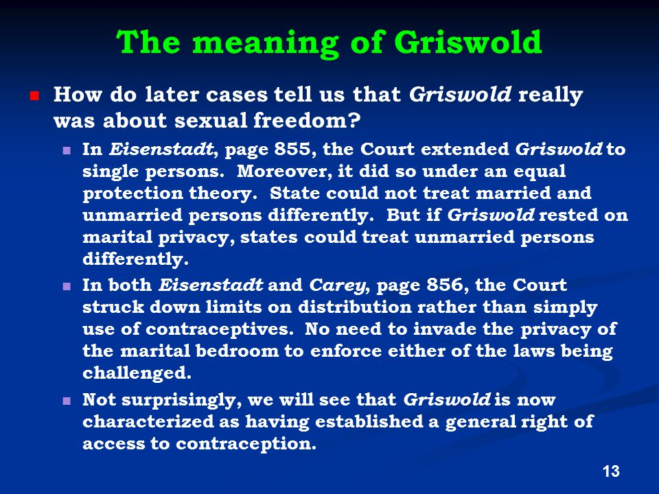 The meaning of Griswold How do later cases tell us that Griswold really was about sexual freedom? In Eisenstadt, page 855, the Court extended Griswold