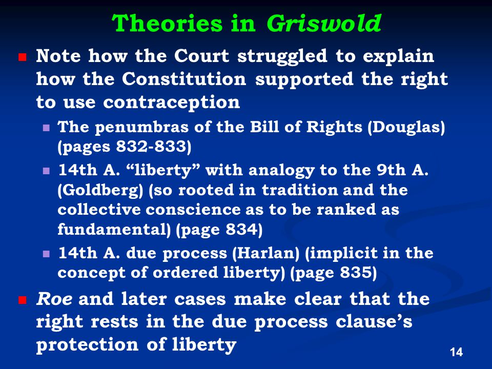 Theories in Griswold Note how the Court struggled to explain how the Constitution supported the right to use contraception The penumbras of the Bill of Rights (Douglas) (pages 832-833) 14th A.