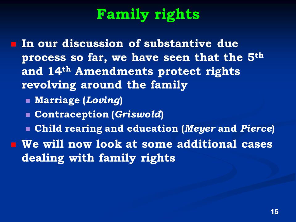 Family rights In our discussion of substantive due process so far, we have seen that the 5 th and 14 th Amendments protect rights revolving around the family Marriage ( Loving ) Contraception ( Griswold ) Child rearing and education ( Meyer and Pierce ) We will now look at some additional cases dealing with family rights 15