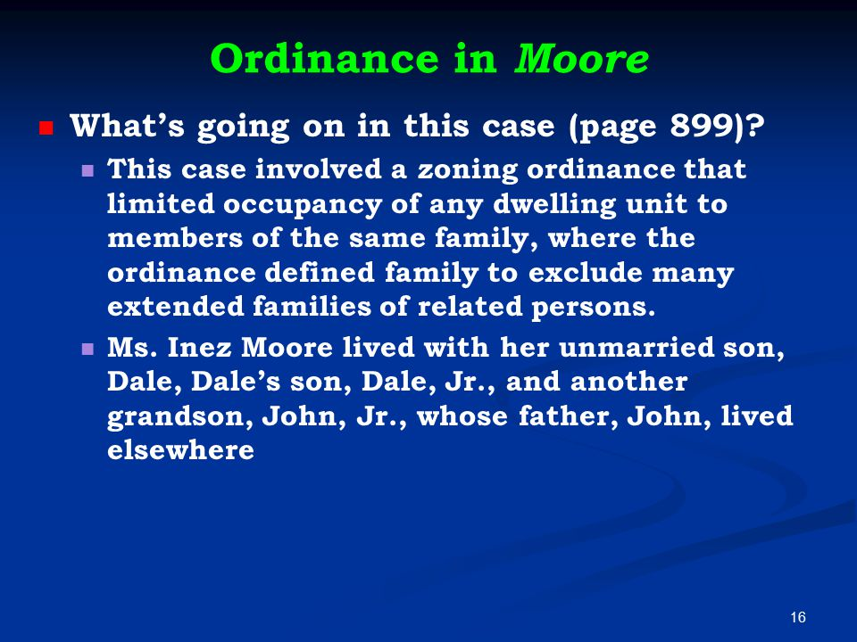 Ordinance in Moore What's going on in this case (page 899)? This case involved a zoning ordinance that limited occupancy of any dwelling unit to membe
