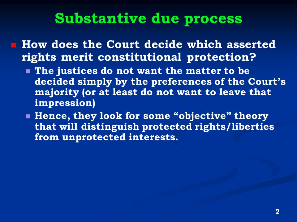 Substantive due process How does the Court decide which asserted rights merit constitutional protection? The justices do not want the matter to be dec