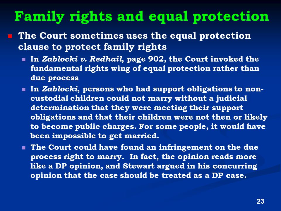 Family rights and equal protection The Court sometimes uses the equal protection clause to protect family rights In Zablocki v. Redhail, page 902, the