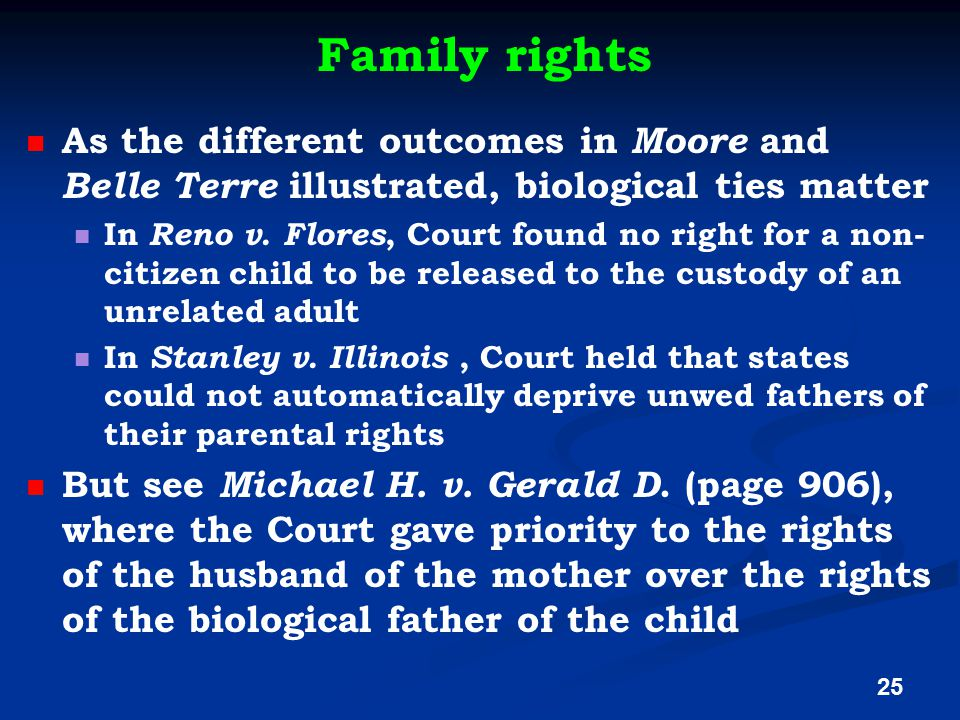 Family rights As the different outcomes in Moore and Belle Terre illustrated, biological ties matter In Reno v. Flores, Court found no right for a non