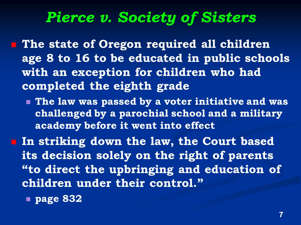 Pierce v. Society of Sisters The state of Oregon required all children age 8 to 16 to be educated in public schools with an exception for children who